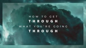 How To Get Through What You're Going Through